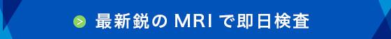 最新鋭MRIで即日検査